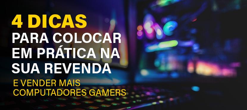 4 dicas para sua revenda vender mais computadores gamers.